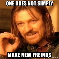 ODN - One Does not Simply Make New Freinds