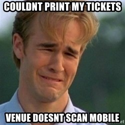 Crying Dawson - COuldnt print my tickets venue doesnt scan mobile
