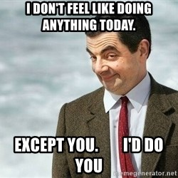 mr bean rose - I don't feel like doing anything today. Except you.        I'd do you