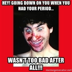MarcusAndronicus - HEY! GOING DOWN ON YOU WHEN YOU HAD YOUR PERIOD... WASN'T TOO BAD AFTER ALL!!!