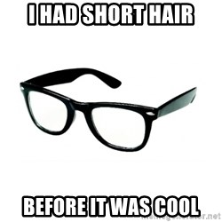 hipster glasses - i had short hair before it was cool