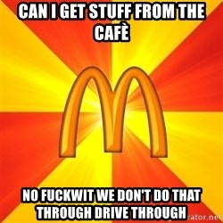 Maccas Meme - Can I get stuff from the cafè No fuckwit we don't do that through drive through