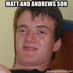 Stoner Guy - Matt and Andrews son