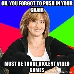 Sheltering Suburban Mom - Oh, you forgot to push in your chair must be those violent video games