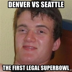 Stoner Guy - DENVER VS SEATTLE  THE FIRST LEGAL SUPERBOWL