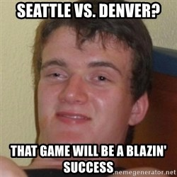 Stoner Guy - SEATTLE vs. Denver? That game will be a blazin' success