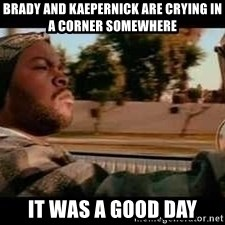It was a good day - Brady and kaepernick are crying in a corner somewhere it was a good day