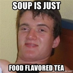 Really highguy - soup is just food flavored tea