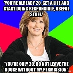 Sheltering Suburban Mom - 'you're already 20, get a life and start doing responsible, useful stuff.' 'you're only 20. do not leave the house without my permission.'