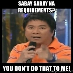You don't do that to me meme - Sabay sabay na requirements? You don't do that to me!