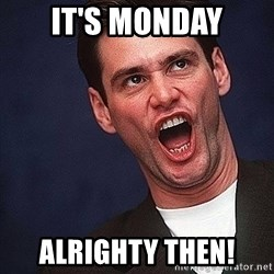Alrighty then Jim Carrey  - It's monday alrighty then!