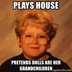 60 Year-Old Girl - Plays house Pretends dolls are her grandchildren