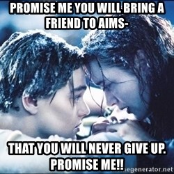 titanic1 - PRomise me you will bring a friend to Aims-  That you will never give up. promise me!!