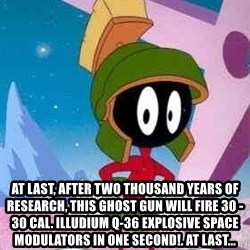 Marvin the Martian -  At last, after two thousand years of research, this ghost gun will fire 30 - 30 cal. illudium Q-36 explosive space modulators in one second!. At last...