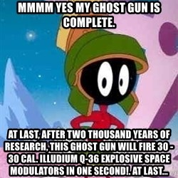 Marvin the Martian - mmmm Yes my Ghost gun is complete. At last, after two thousand years of research, this ghost gun will fire 30 - 30 cal. illudium Q-36 explosive space modulators in one second!. At last...