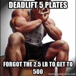 Fit Guy Problems - deadlift 5 plates forgot the 2.5 lb to get to 500
