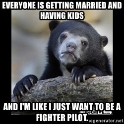 sad bear - Everyone is getting married and having kids and i'm like i just want to be a fighter pilot.