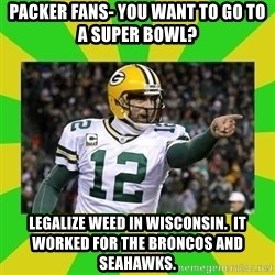 Aaron Rodgers - Packer fans- you want to go to a super bowl? Legalize weed in wisconsin.  it worked for the broncos and seahawks.
