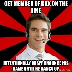 Call Center Craig  - get member of kkk on the line intentionally mispronounce his name until he hangs up