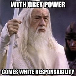 White Gandalf - With grey Power comes white responsability