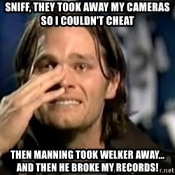 crying tom brady - Sniff, they took away my cameras so i couldn't cheat Then manning took welker away... and then he broke my records!