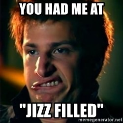"""Jizzt in my pants - YOU HAD ME AT """"JIZZ FILLED"""""""