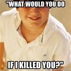 """Annoying Childhood Friend - """"What Would you do  if i killed you?"""""""