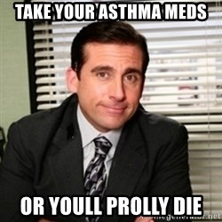 Michael Scott - Take your asthma meds or youll prolly die