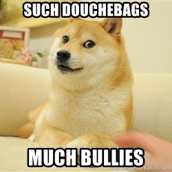 so doge - Such douchebags much bullies