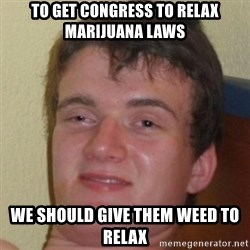 10guy - TO GET CONGRESS TO RELAX MARIJUANA LAWS WE SHOULD GIVE THEM WEED TO RELAX