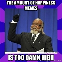 the amount of is too damn high - The amount of Happiness Memes Is too damn high