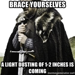Ned Stark - Brace yourselves A light dusting of 1-2 inches is coming