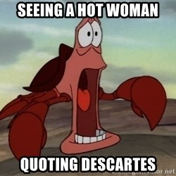 jaw dropping crab - seeing a hot woman quoting DESCARTES
