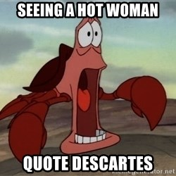jaw dropping crab - seeing a hot woman quote descartes