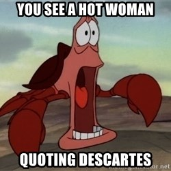 jaw dropping crab - you see a hot woman quoting descartes