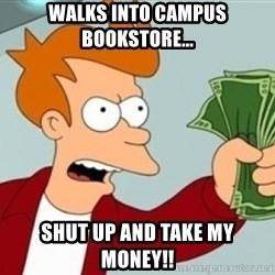 Shut up and take my money Fry blank - Walks into campus bookstore... shut up and take my money!!