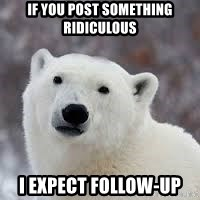 Popular Opinion Bear - if you post something Ridiculous   I expect follow-up