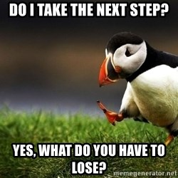UnpopularOpinion Puffin - Do i take the next step? Yes, what do you have to loSe?