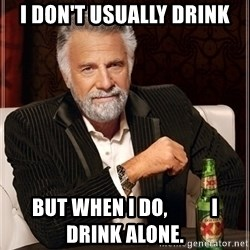 Dos Equis Guy gives advice - I don't usually drink but when I do,           I drink alone.