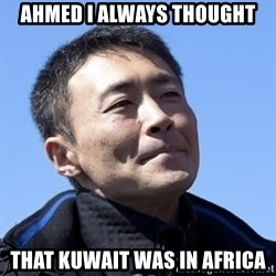 Kazunori Yamauchi - ahmed i always thought that kuwait was in africa