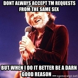 Kenny Rogers -  dont always accept tm requests from the same sex  but when I do it better be a darn good reason ....