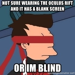 fryshi - not sure wearing the oculus rift and it has a blank screen or im blind