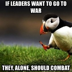 UnpopularOpinion Puffin - if leaders want to go to war they, alone, should combat