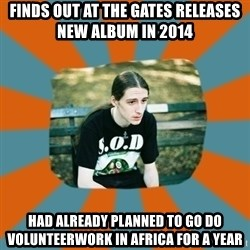 Sad metalhead - FINDS OUT AT THE GATES RELEASES NEW ALBUM IN 2014 HAD ALREADY PLANNED TO GO DO VOLUNTEERWORK IN AFRICA FOR A YEAR