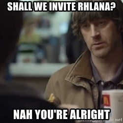nah you're alright - SHALL WE INVITE RHLANA? nAH YOU'RE ALRIGHT