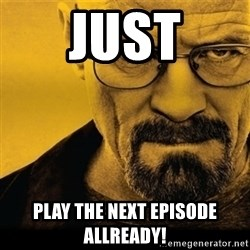 Walter White (Breaking Bad) - JUST PLAY THE NEXT EPISODE ALLREADY!