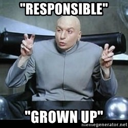 "dr. evil quotation marks - ""responsible"" ""grown up"""