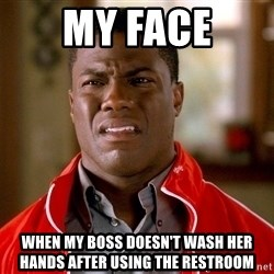 Kevin hart too - my face when my boss doesn't wash her hands after using the restroom