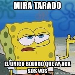 I'll have you know Spongebob - mira tarado el unico boludo que ay aca sos vos