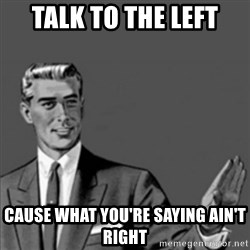 Correction Guy - talk to the left cause what you're saying ain't right